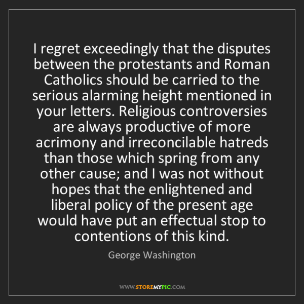 George Washington: I regret exceedingly that the disputes between the protestants...