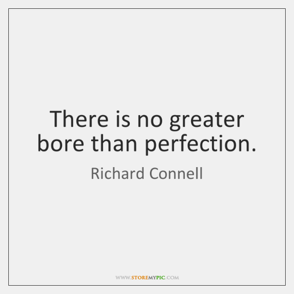 There is no greater bore than perfection.