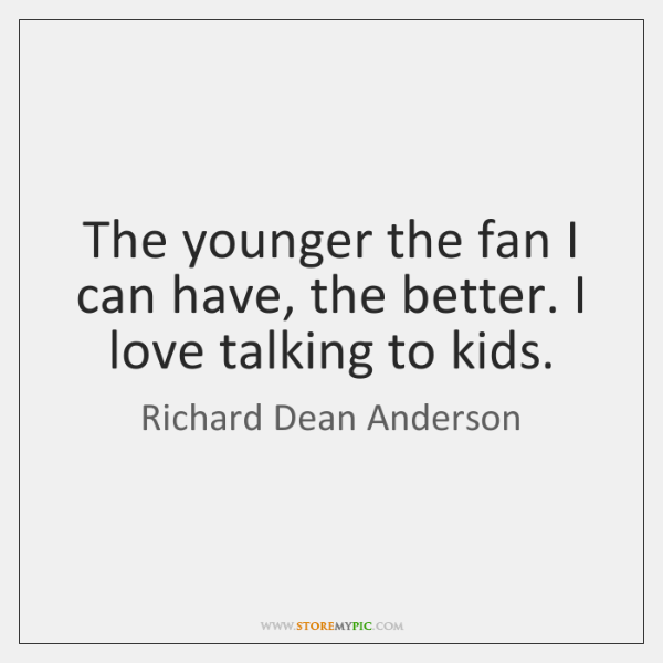 The younger the fan I can have, the better. I love talking ...