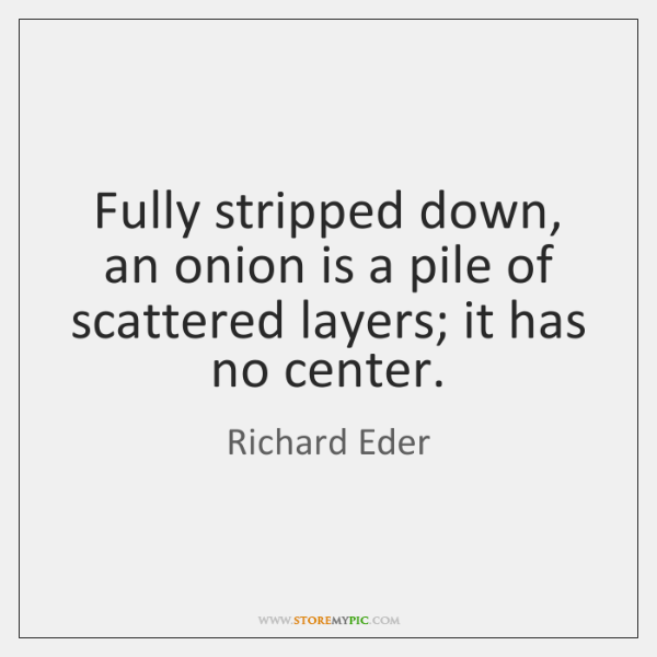 Fully stripped down, an onion is a pile of scattered layers; it ...