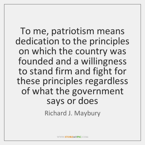 To me, patriotism means dedication to the principles on which the country ...