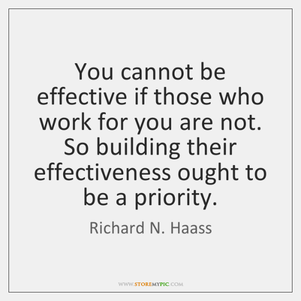 You cannot be effective if those who work for you are not. ...