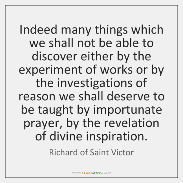 Indeed many things which we shall not be able to discover either ...