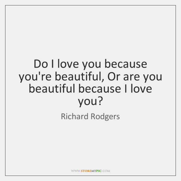 Do I love you because you're beautiful, Or are you beautiful because ...