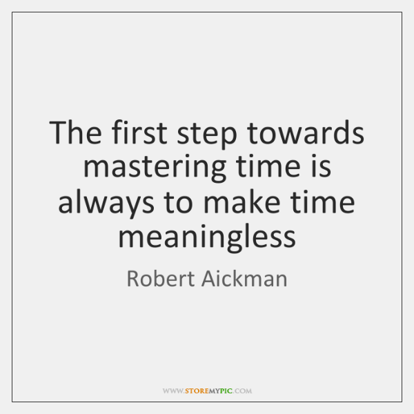 The first step towards mastering time is always to make time meaningless