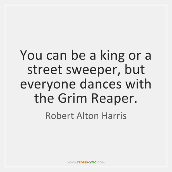 You can be a king or a street sweeper, but everyone dances ...