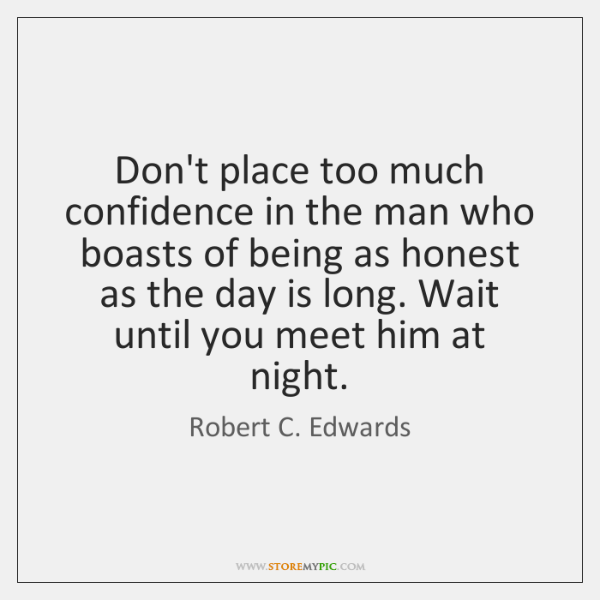 Don't place too much confidence in the man who boasts of being ...