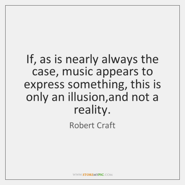 If, as is nearly always the case, music appears to express something, ...