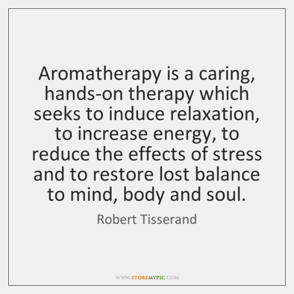 Aromatherapy is a caring, hands-on therapy which seeks to induce relaxation, to ...