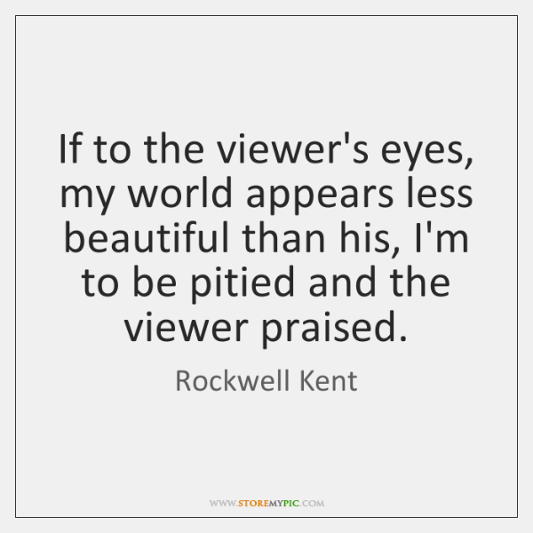 If to the viewer's eyes, my world appears less beautiful than his, ...