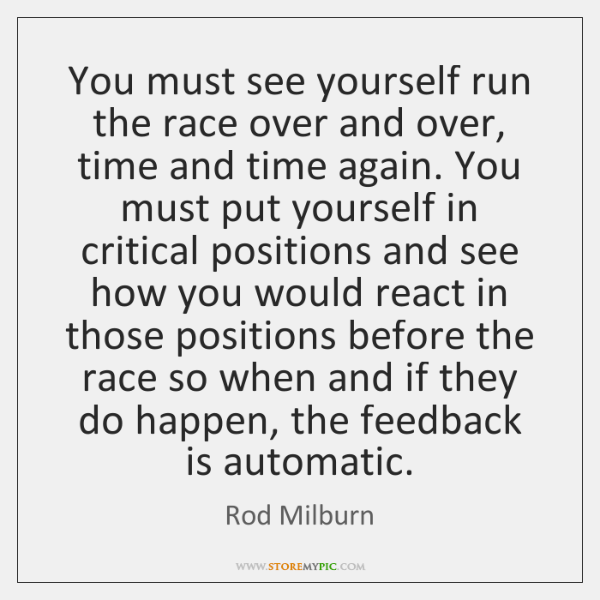 You must see yourself run the race over and over, time and ...