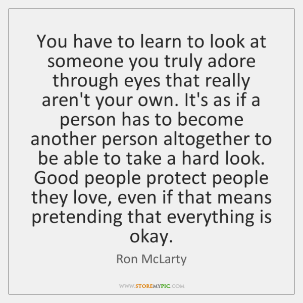You have to learn to look at someone you truly adore through ...