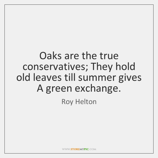 Oaks are the true conservatives; They hold old leaves till summer gives ...