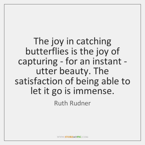 The joy in catching butterflies is the joy of capturing - for ...
