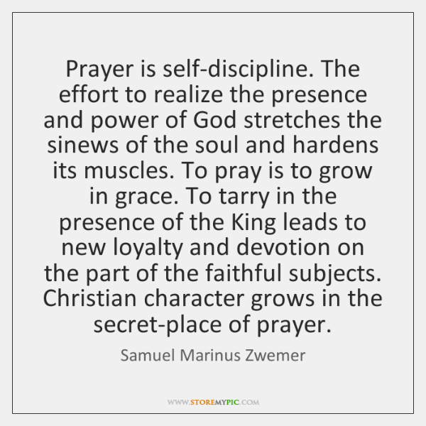 Prayer is self-discipline. The effort to realize the presence and power of ...