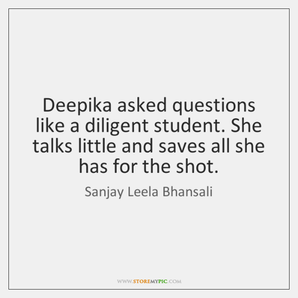 Deepika asked questions like a diligent student. She talks little and saves ...