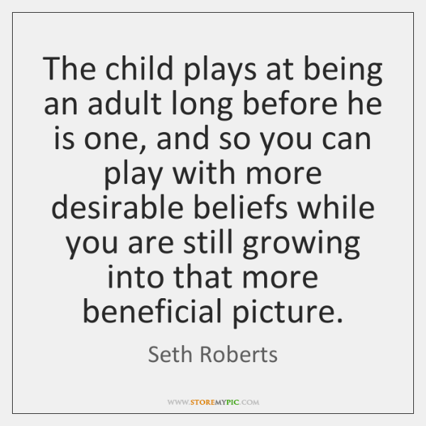 The child plays at being an adult long before he is one, ...