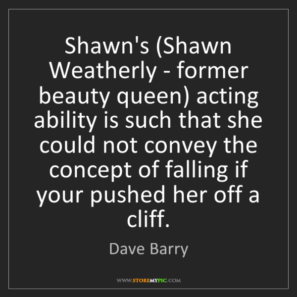 Dave Barry: Shawn's (Shawn Weatherly - former beauty queen) acting...