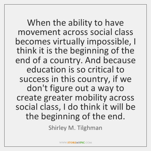 When the ability to have movement across social class becomes virtually impossible, ...