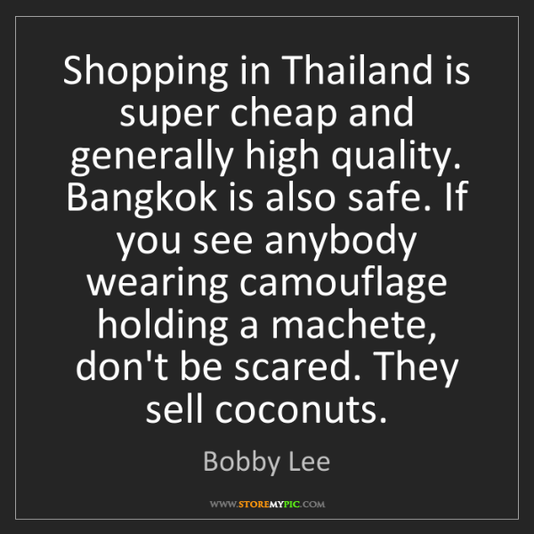 Bobby Lee: Shopping in Thailand is super cheap and generally high...
