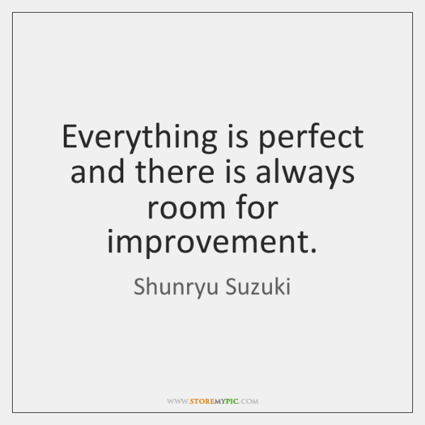 Everything is perfect and there is always room for improvement.