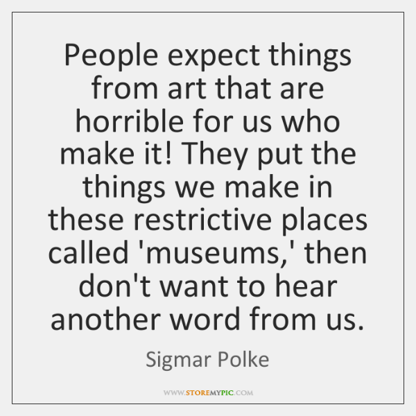 People expect things from art that are horrible for us who make ...