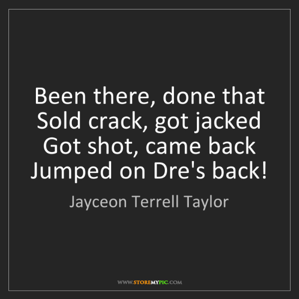 Jayceon Terrell Taylor: Been there, done that  Sold crack, got jacked   Got shot,...