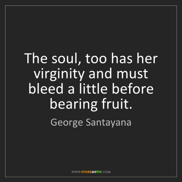 George Santayana: The soul, too has her virginity and must bleed a little...