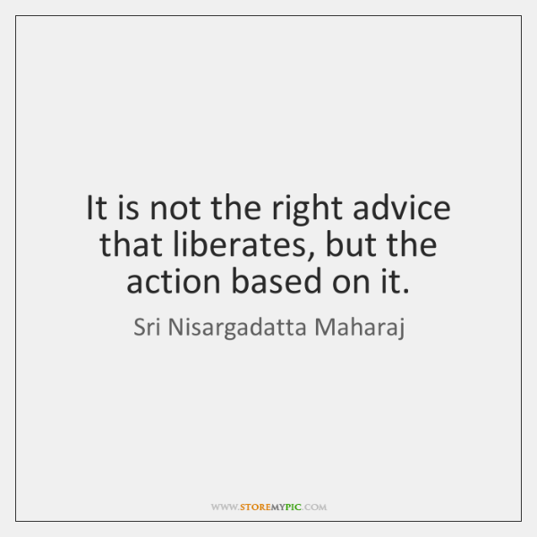 It is not the right advice that liberates, but the action based ...