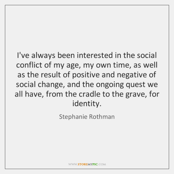 I've always been interested in the social conflict of my age, my ...