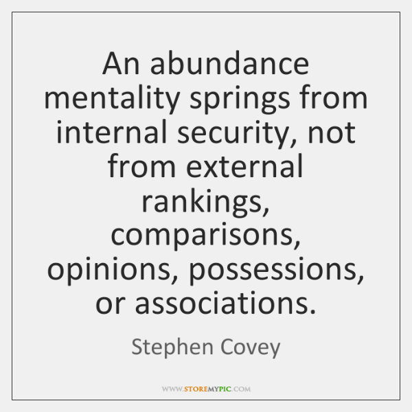 An abundance mentality springs from internal security, not from external rankings, comparisons, ...