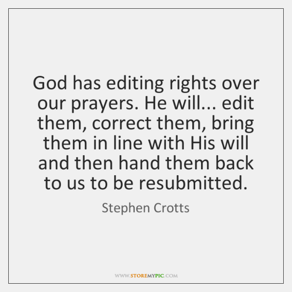God has editing rights over our prayers. He will... edit them, correct ...