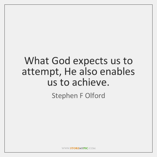 What God expects us to attempt, He also enables us to achieve.