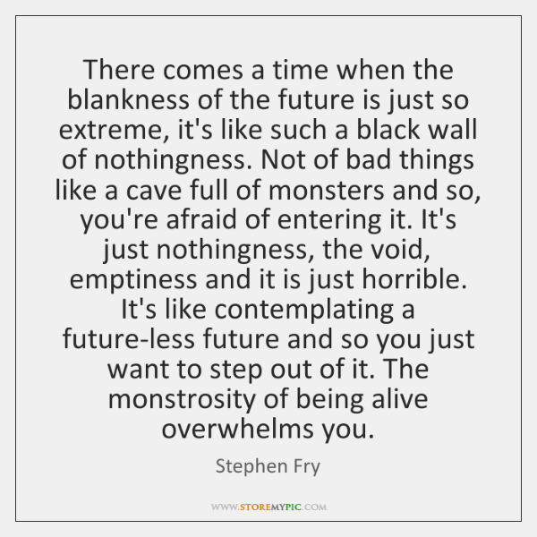 There comes a time when the blankness of the future is just ...