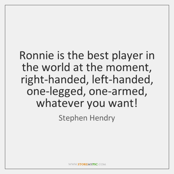 Ronnie is the best player in the world at the moment, right-handed, ...