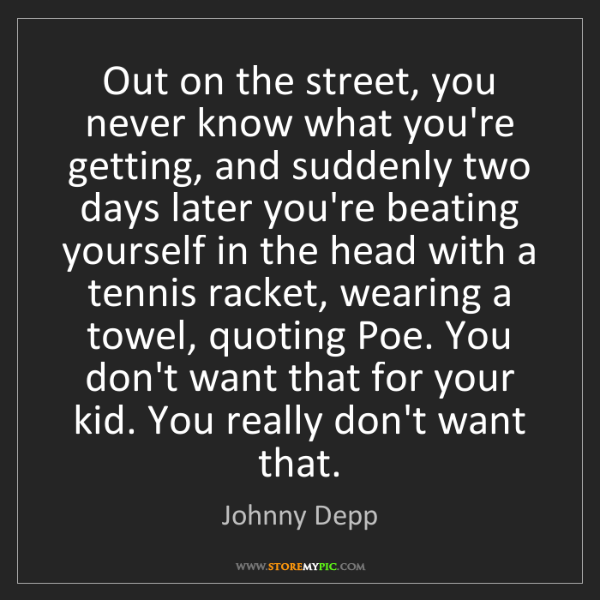 Johnny Depp: Out on the street, you never know what you're getting,...