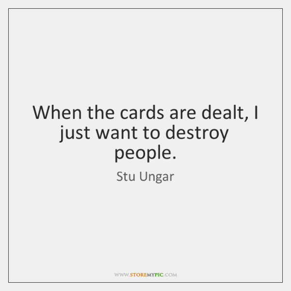 When the cards are dealt, I just want to destroy people.