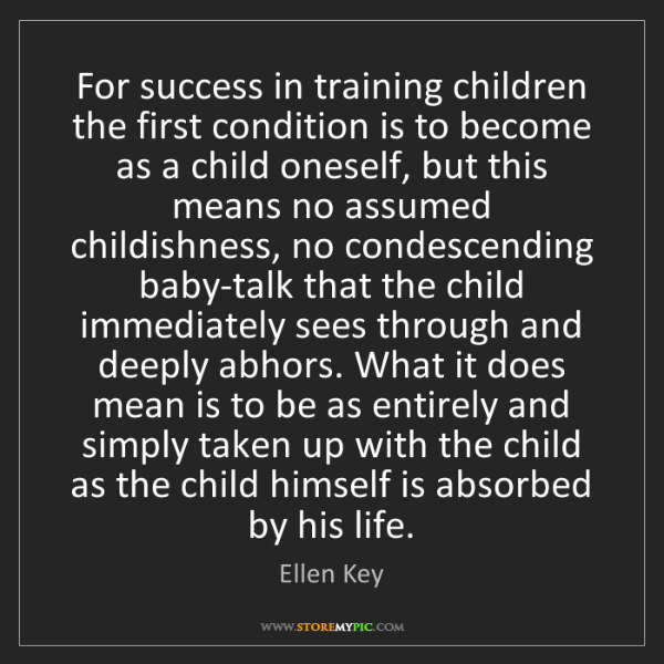 Ellen Key: For success in training children the first condition...
