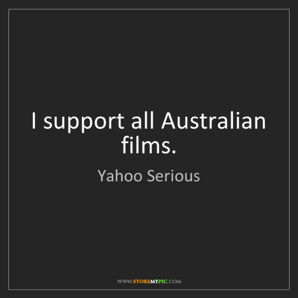 Yahoo Serious: I support all Australian films.