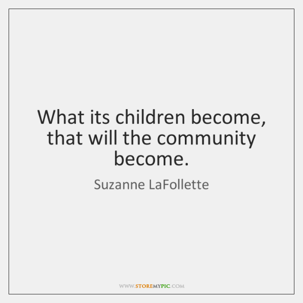 What its children become, that will the community become.