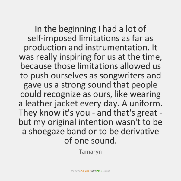 In the beginning I had a lot of self-imposed limitations as far ...