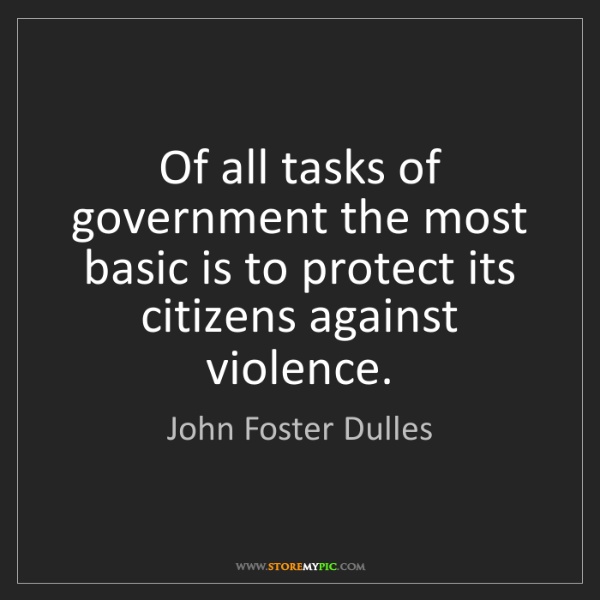 John Foster Dulles: Of all tasks of government the most basic is to protect...