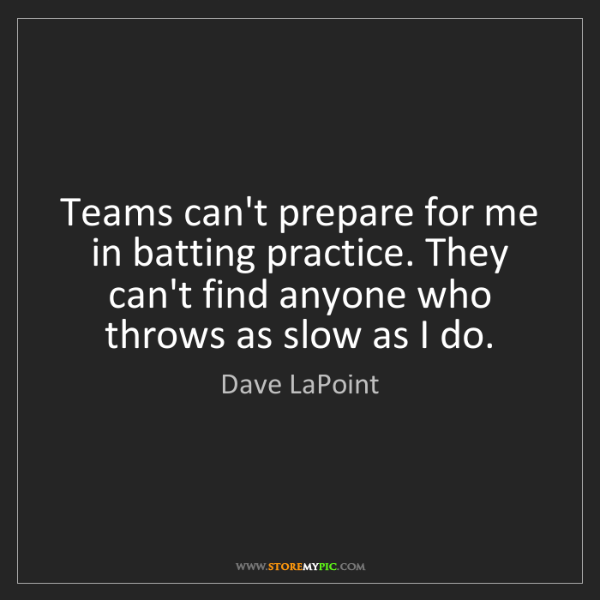 Dave LaPoint: Teams can't prepare for me in batting practice. They...