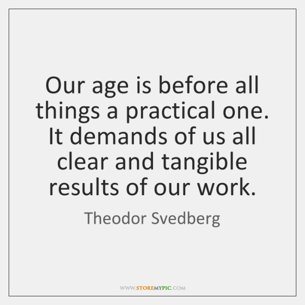 Our age is before all things a practical one. It demands of ...