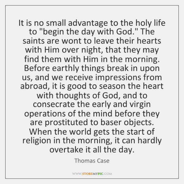 It is no small advantage to the holy life to