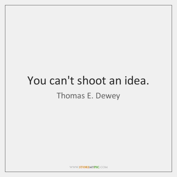 You can't shoot an idea.