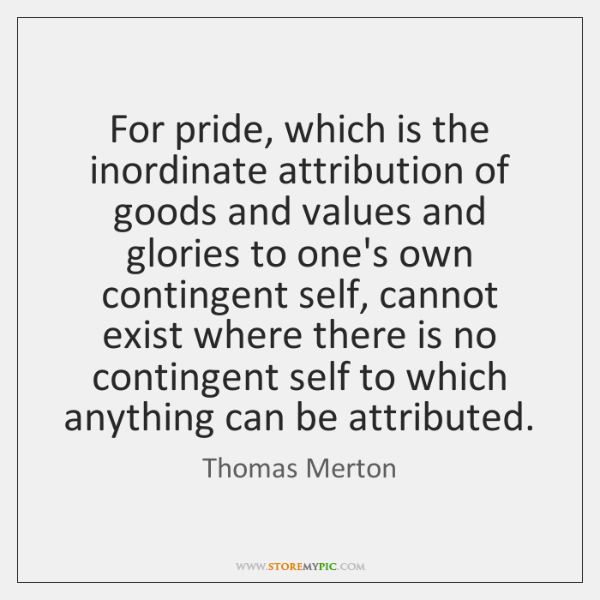 For pride, which is the inordinate attribution of goods and values and ...