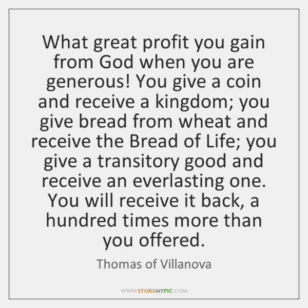 What great profit you gain from God when you are generous! You ...