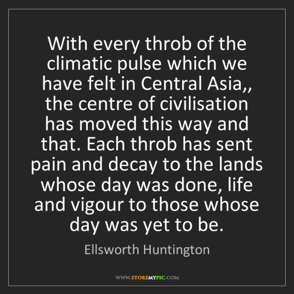 Ellsworth Huntington: With every throb of the climatic pulse which we have...