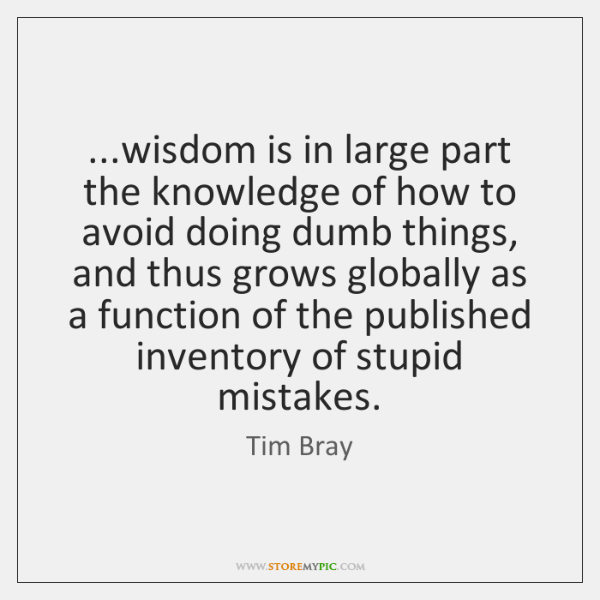 ...wisdom is in large part the knowledge of how to avoid doing ...